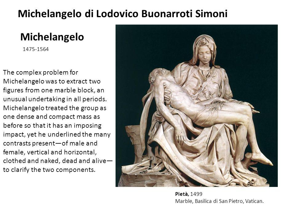 Michelangelo 1475-1564 Pietà, 1499 Marble, Basilica di San Pietro, Vatican. Michelangelo di Lodovico Buonarroti Simoni The complex problem for Michela