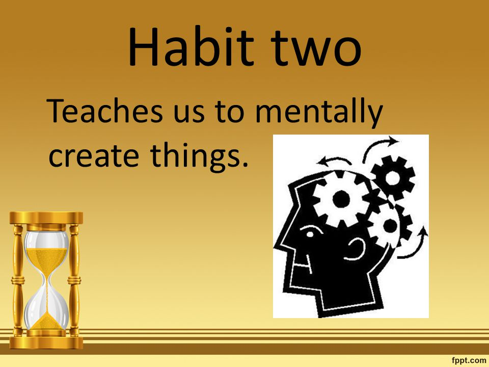 Habit two Teaches us to mentally create things.