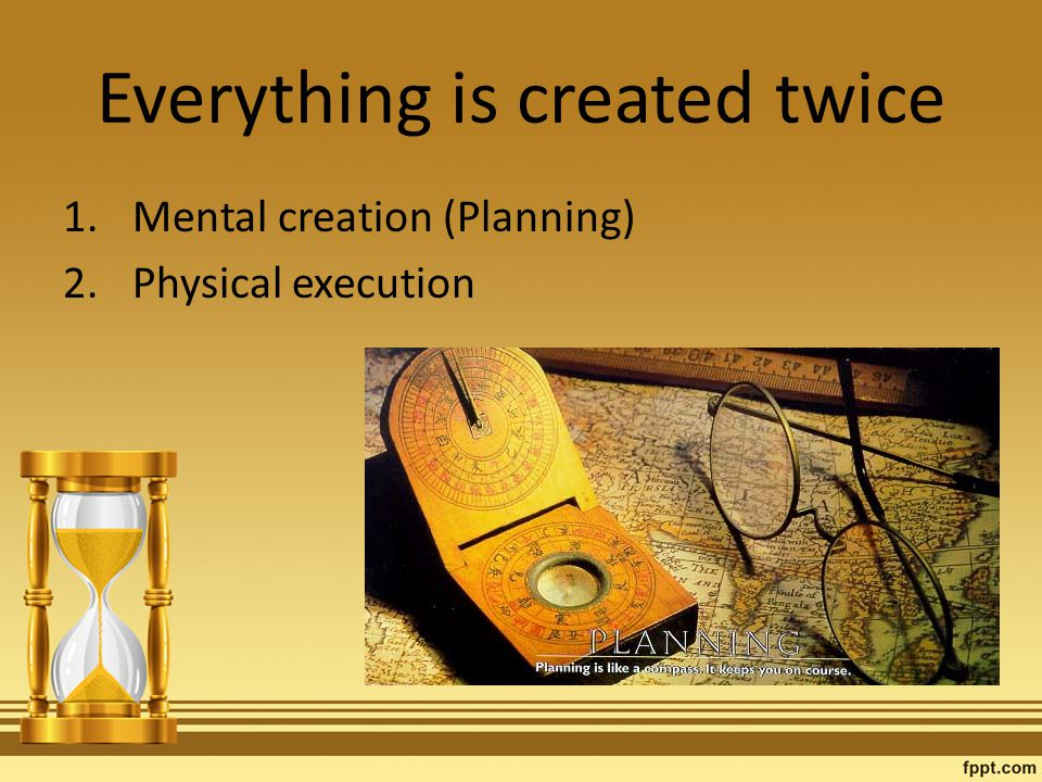 Everything is created twice 1.Mental creation (Planning) 2.Physical execution