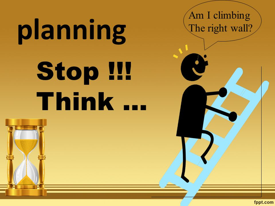 Am I climbing The right wall Stop !!! Think … planning