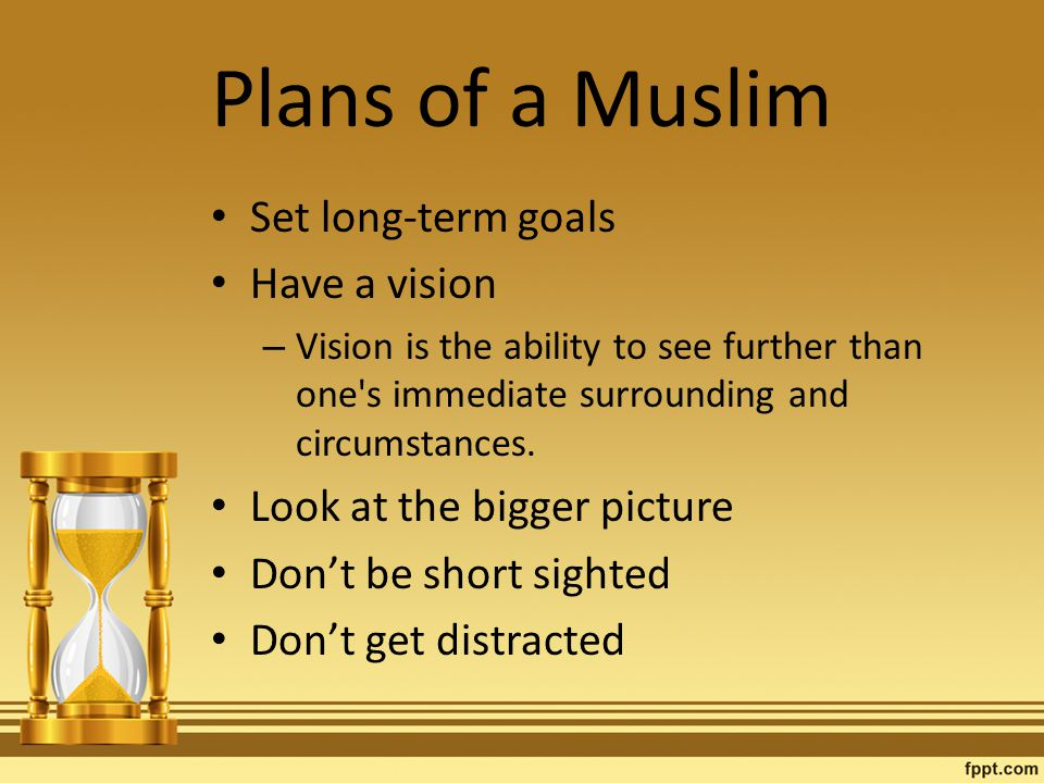 Plans of a Muslim Set long-term goals Have a vision – Vision is the ability to see further than one s immediate surrounding and circumstances.