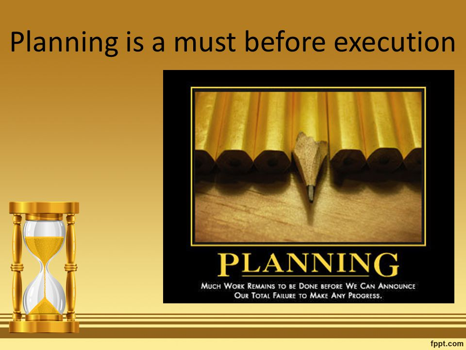 Planning is a must before execution