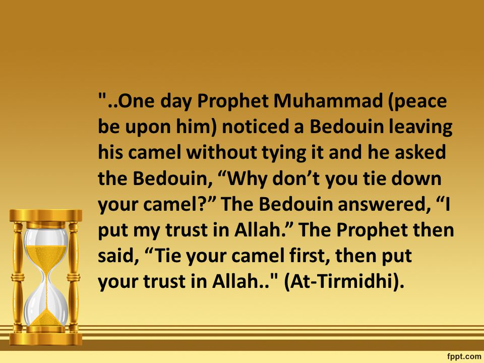 ..One day Prophet Muhammad (peace be upon him) noticed a Bedouin leaving his camel without tying it and he asked the Bedouin, Why don't you tie down your camel The Bedouin answered, I put my trust in Allah. The Prophet then said, Tie your camel first, then put your trust in Allah.. (At-Tirmidhi).