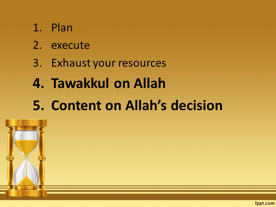 1.Plan 2.execute 3.Exhaust your resources 4.Tawakkul on Allah 5.Content on Allah's decision