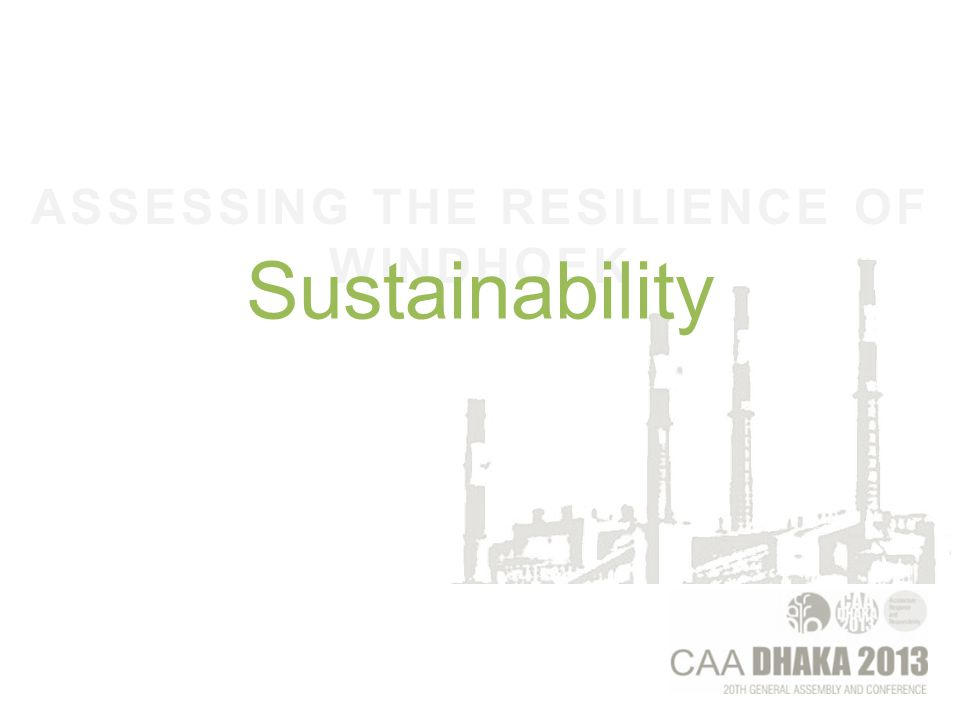 ASSESSING THE RESILIENCE OF WINDHOEK A Sustainable Society is one that satisfies its own needs without diminishing the prospects of future generations¹ 80's ¹ LESTER BROWN CITED IN CAPRA 1996 p4
