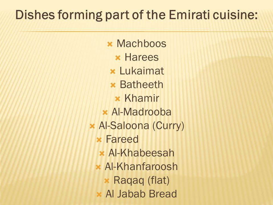Dishes forming part of the Emirati cuisine:  Machboos  Harees  Lukaimat  Batheeth  Khamir  Al-Madrooba  Al-Saloona (Curry)  Fareed  Al-Khabeesah  Al-Khanfaroosh  Raqaq (flat)  Al Jabab Bread