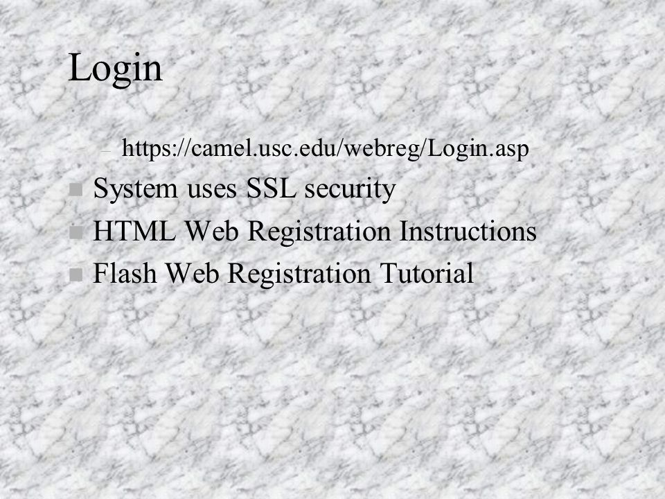 Login – https://camel.usc.edu/webreg/Login.asp n System uses SSL security n HTML Web Registration Instructions Flash Web Registration Tutorial