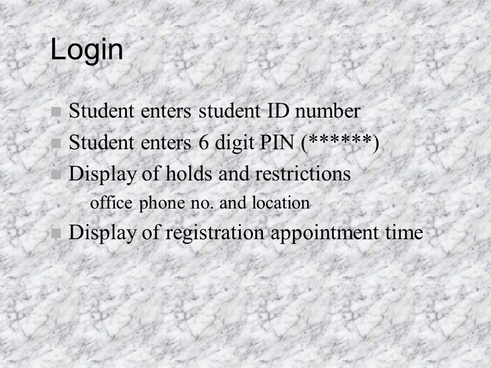 Login n Student enters student ID number n Student enters 6 digit PIN (******) n Display of holds and restrictions – office phone no.