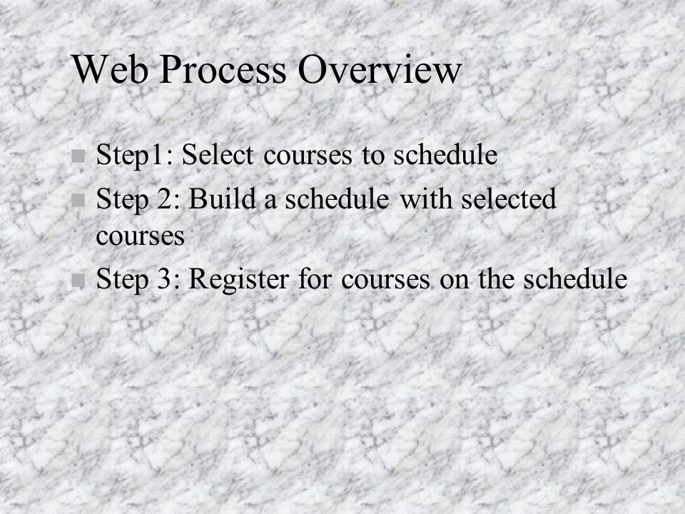 Web Process Overview n Step1: Select courses to schedule n Step 2: Build a schedule with selected courses n Step 3: Register for courses on the schedule
