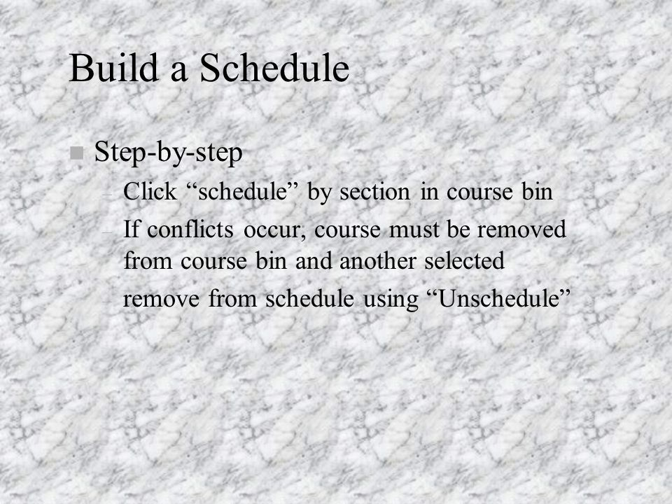 Build a Schedule n Step-by-step – Click schedule by section in course bin – If conflicts occur, course must be removed from course bin and another selected – remove from schedule using Unschedule