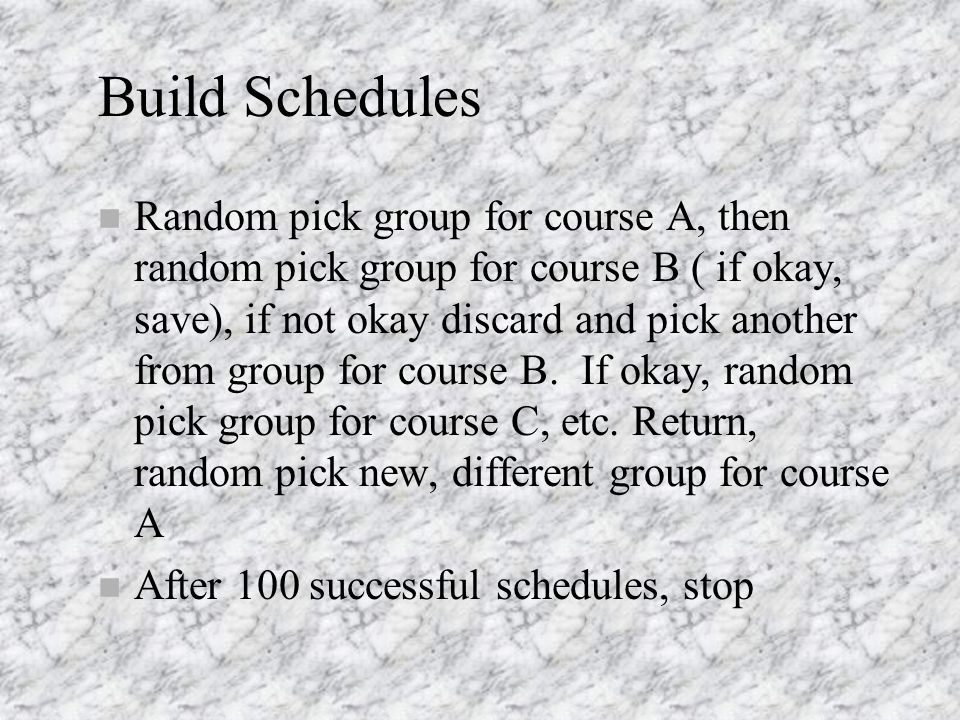 Build Schedules n Random pick group for course A, then random pick group for course B ( if okay, save), if not okay discard and pick another from group for course B.