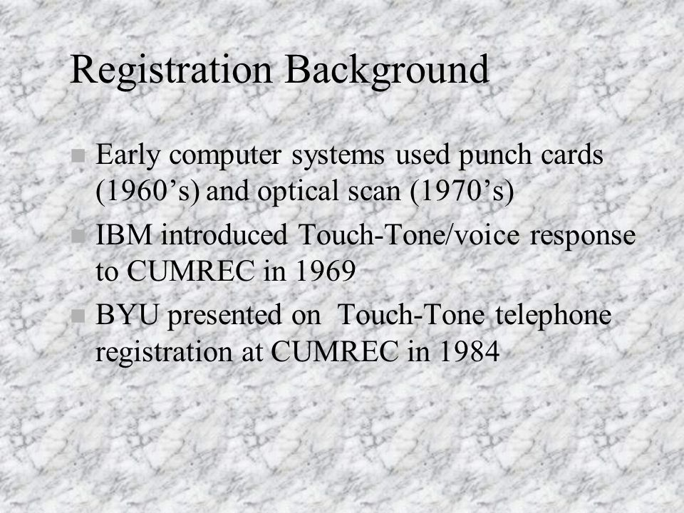 Registration Background n Early computer systems used punch cards (1960's) and optical scan (1970's) n IBM introduced Touch-Tone/voice response to CUMREC in 1969 n BYU presented on Touch-Tone telephone registration at CUMREC in 1984