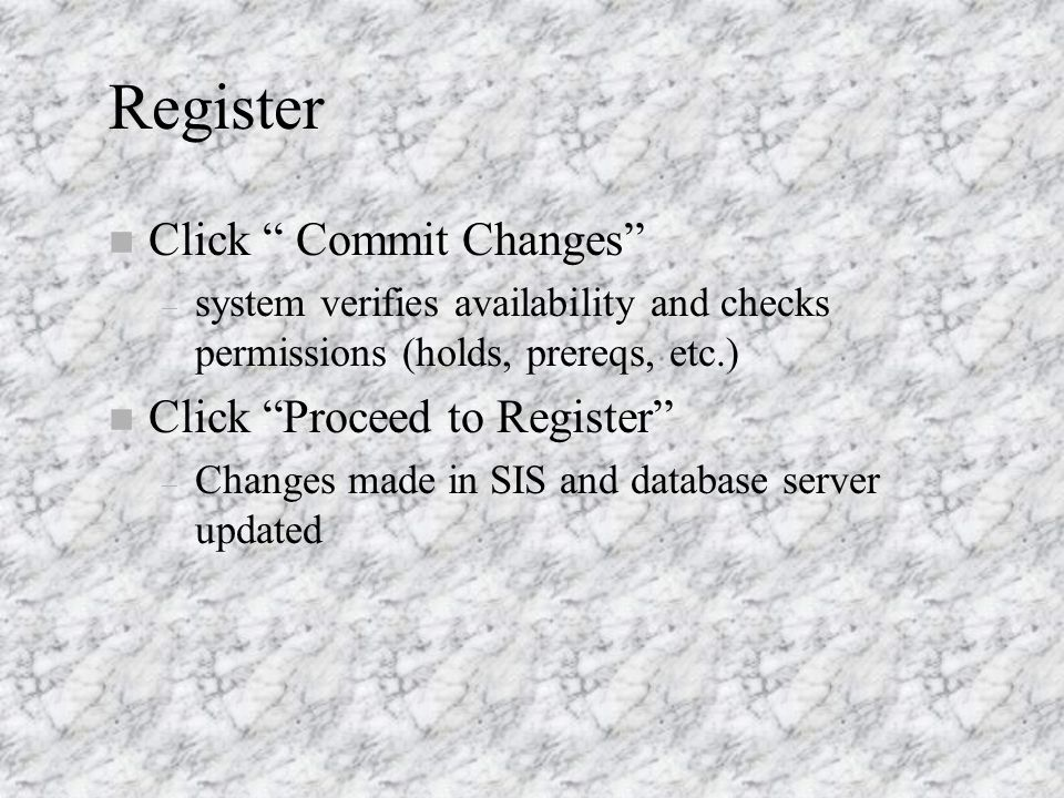 Register n Click Commit Changes – system verifies availability and checks permissions (holds, prereqs, etc.) n Click Proceed to Register – Changes made in SIS and database server updated
