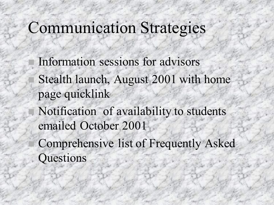 Communication Strategies n Information sessions for advisors n Stealth launch, August 2001 with home page quicklink n Notification of availability to students emailed October 2001 n Comprehensive list of Frequently Asked Questions