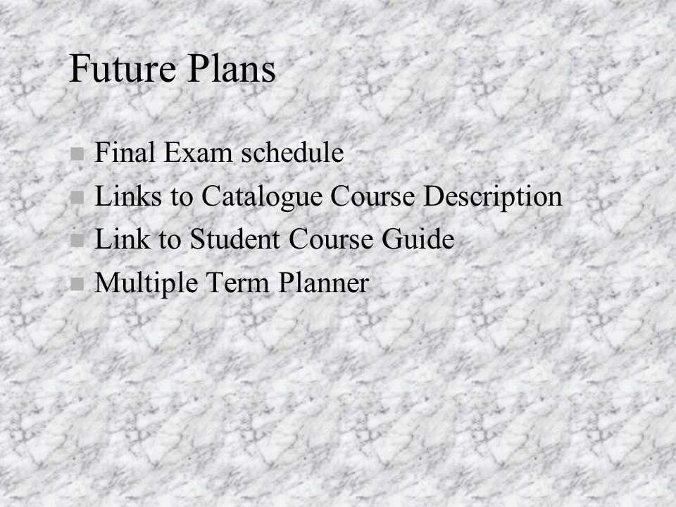 Future Plans n Final Exam schedule n Links to Catalogue Course Description n Link to Student Course Guide n Multiple Term Planner