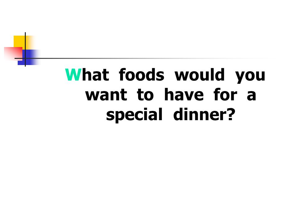 What foods would you want to have for a special dinner