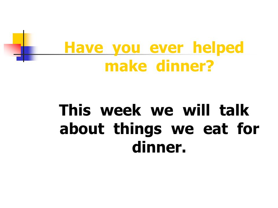 Have you ever helped make dinner This week we will talk about things we eat for dinner.