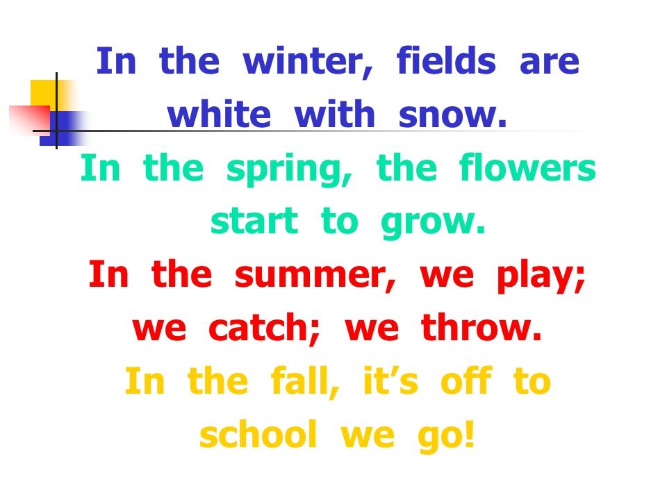 In the winter, fields are white with snow. In the spring, the flowers start to grow.
