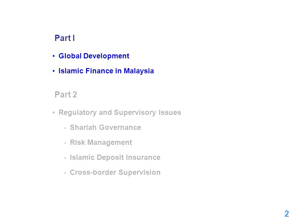 2 2 Part I Global Development Islamic Finance in Malaysia Part 2 Regulatory and Supervisory Issues -Shariah Governance -Risk Management -Islamic Depos