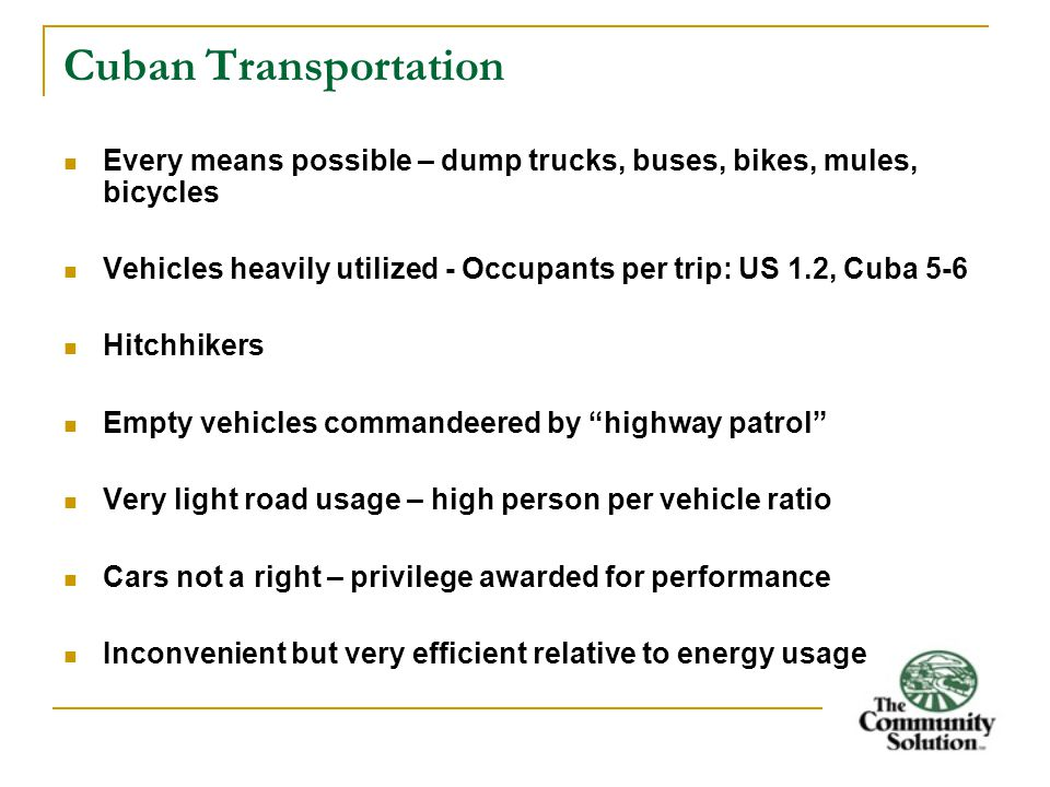Cuban Transportation Every means possible – dump trucks, buses, bikes, mules, bicycles Vehicles heavily utilized - Occupants per trip: US 1.2, Cuba 5-6 Hitchhikers Empty vehicles commandeered by highway patrol Very light road usage – high person per vehicle ratio Cars not a right – privilege awarded for performance Inconvenient but very efficient relative to energy usage