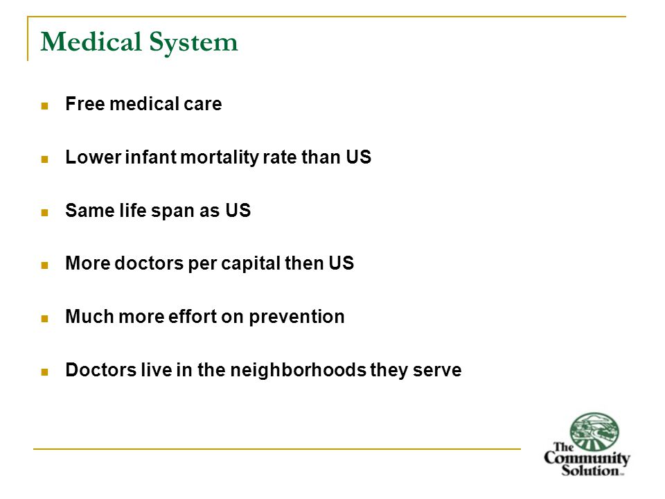 Medical System Free medical care Lower infant mortality rate than US Same life span as US More doctors per capital then US Much more effort on prevention Doctors live in the neighborhoods they serve