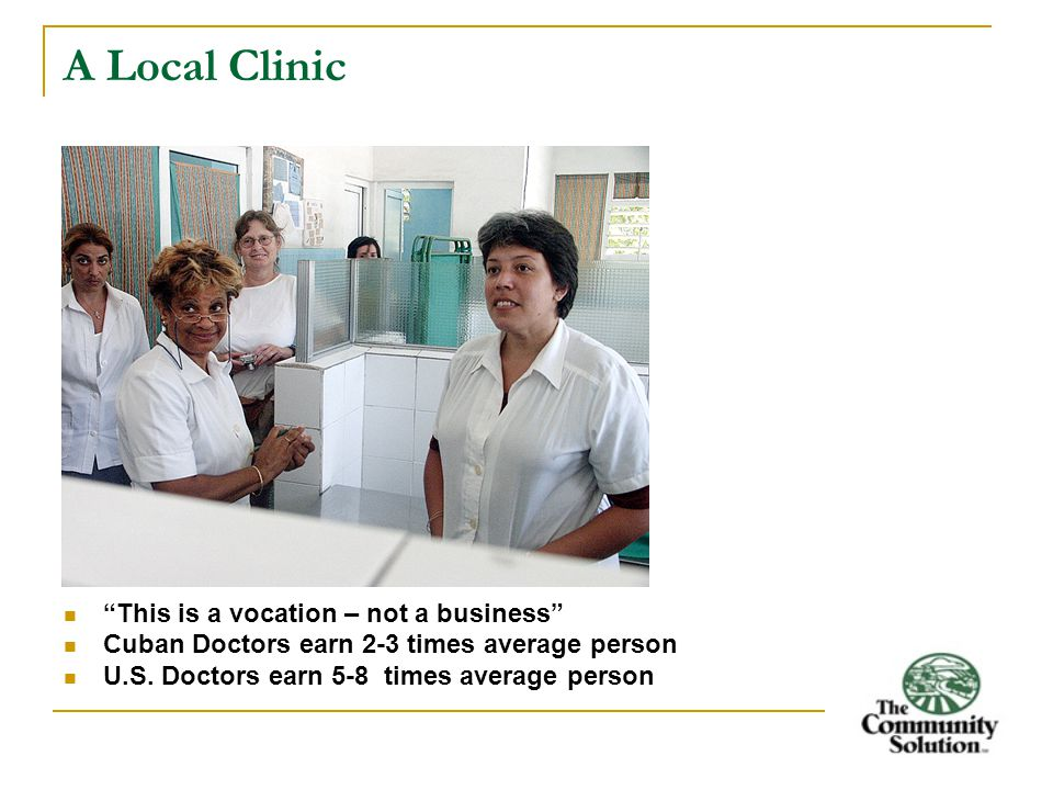 A Local Clinic This is a vocation – not a business Cuban Doctors earn 2-3 times average person U.S.