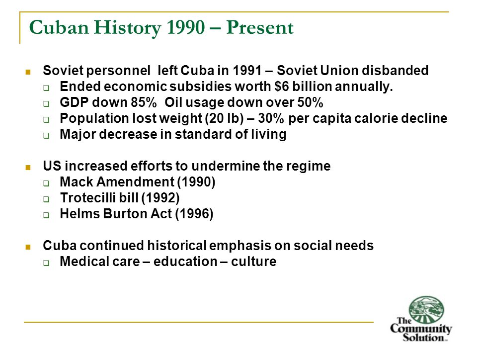 Cuban History 1990 – Present Soviet personnel left Cuba in 1991 – Soviet Union disbanded  Ended economic subsidies worth $6 billion annually.