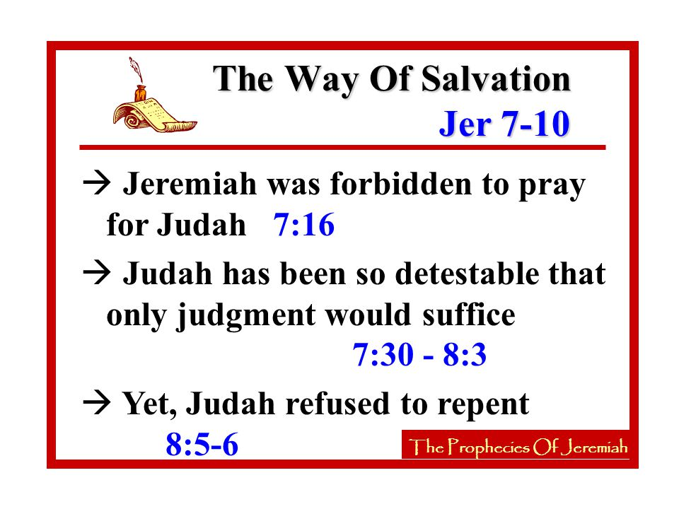 à Jeremiah was forbidden to pray for Judah 7:16 à Judah has been so detestable that only judgment would suffice 7:30 - 8:3 à Yet, Judah refused to repent 8:5-6 The Way Of Salvation Jer 7-10 The Prophecies Of Jeremiah