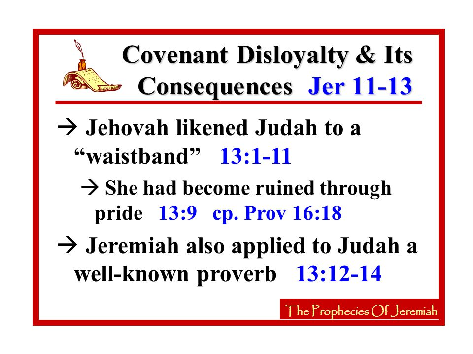 à Jehovah likened Judah to a waistband 13:1-11 à She had become ruined through pride 13:9 cp.