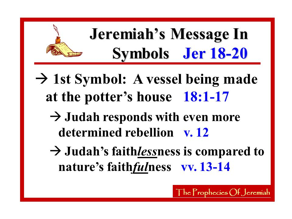 à 1st Symbol: A vessel being made at the potter's house 18:1-17 Jeremiah's Message In Symbols Jer 18-20 The Prophecies Of Jeremiah à Judah responds with even more determined rebellion v.