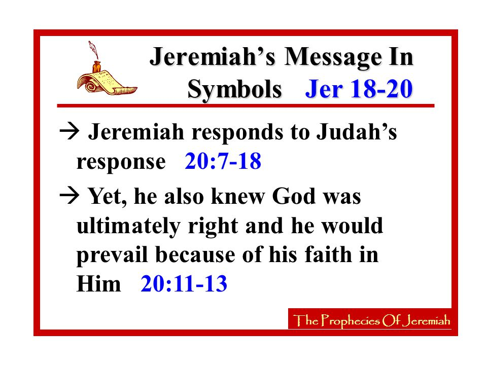 The Prophecies Of Jeremiah à Jeremiah responds to Judah's response 20:7-18 à Yet, he also knew God was ultimately right and he would prevail because of his faith in Him 20:11-13 Jeremiah's Message In Symbols Jer 18-20 The Prophecies Of Jeremiah