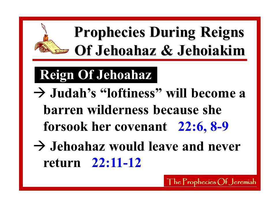 The Prophecies Of Jeremiah Reign Of Jehoahaz Prophecies During Reigns Of Jehoahaz & Jehoiakim The Prophecies Of Jeremiah à Judah's loftiness will become a barren wilderness because she forsook her covenant 22:6, 8-9 à Jehoahaz would leave and never return 22:11-12
