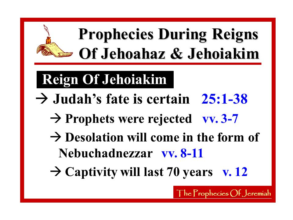 The Prophecies Of Jeremiah Reign Of Jehoiakim Prophecies During Reigns Of Jehoahaz & Jehoiakim The Prophecies Of Jeremiah à Judah's fate is certain 25:1-38 à Prophets were rejected vv.