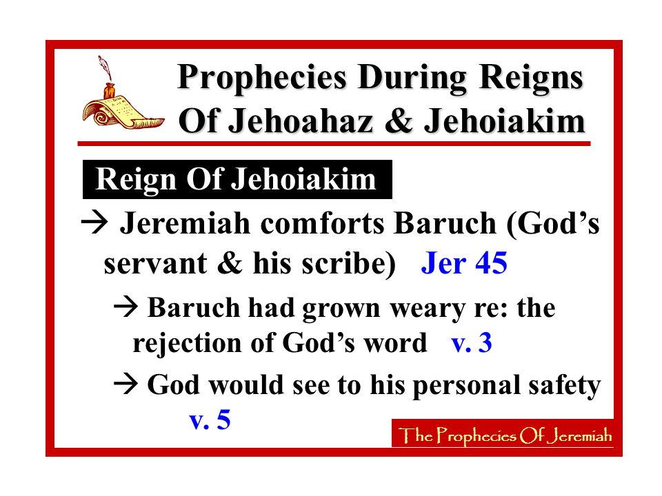 The Prophecies Of Jeremiah Reign Of Jehoiakim Prophecies During Reigns Of Jehoahaz & Jehoiakim The Prophecies Of Jeremiah à Jeremiah comforts Baruch (God's servant & his scribe) Jer 45 à Baruch had grown weary re: the rejection of God's word v.