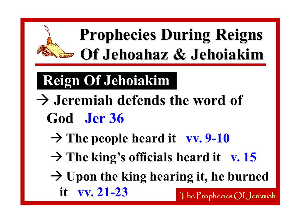 The Prophecies Of Jeremiah Reign Of Jehoiakim Prophecies During Reigns Of Jehoahaz & Jehoiakim The Prophecies Of Jeremiah à Jeremiah defends the word of God Jer 36 à The people heard it vv.