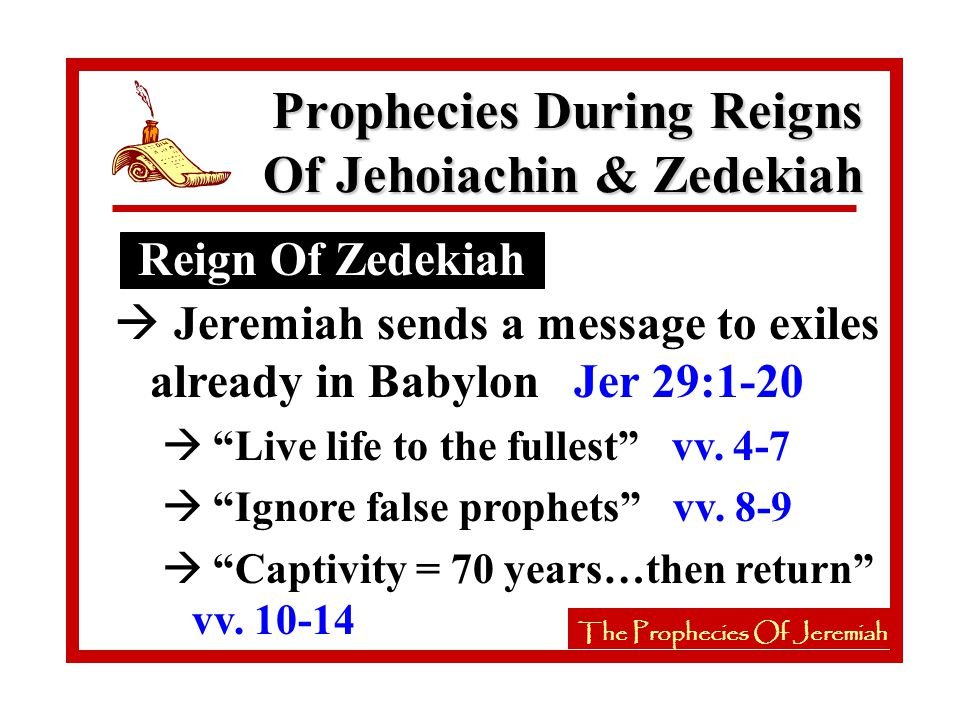 The Prophecies Of Jeremiah Reign Of Zedekiah The Prophecies Of Jeremiah à Jeremiah sends a message to exiles already in Babylon Jer 29:1-20 à Live life to the fullest vv.
