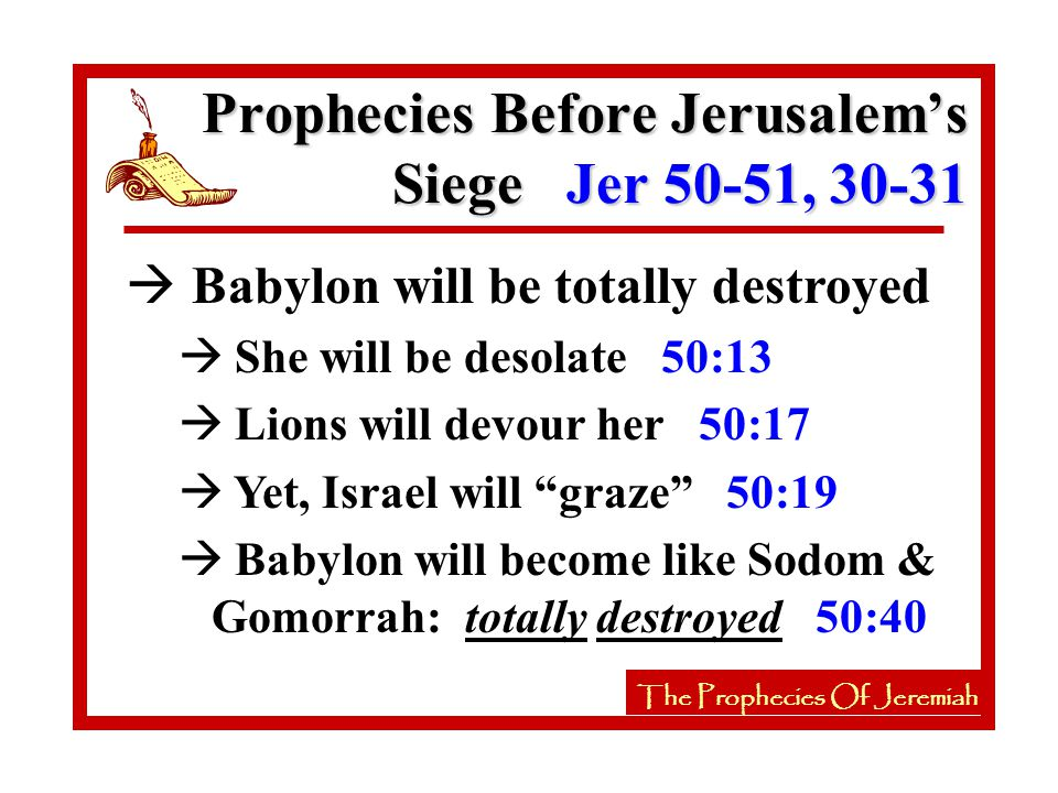 à Babylon will be totally destroyed à She will be desolate 50:13 à Lions will devour her 50:17 à Yet, Israel will graze 50:19 à Babylon will become like Sodom & Gomorrah: totally destroyed 50:40 Prophecies Before Jerusalem's Siege Jer 50-51, 30-31 The Prophecies Of Jeremiah
