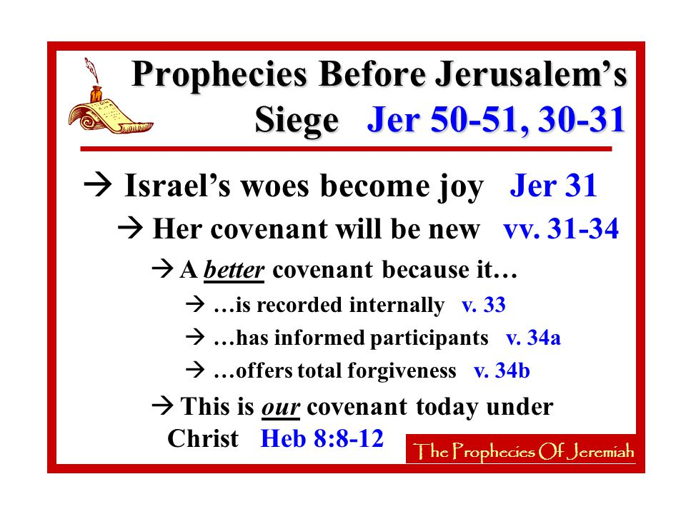à Israel's woes become joy Jer 31 Prophecies Before Jerusalem's Siege Jer 50-51, 30-31 The Prophecies Of Jeremiah à Her covenant will be new vv.