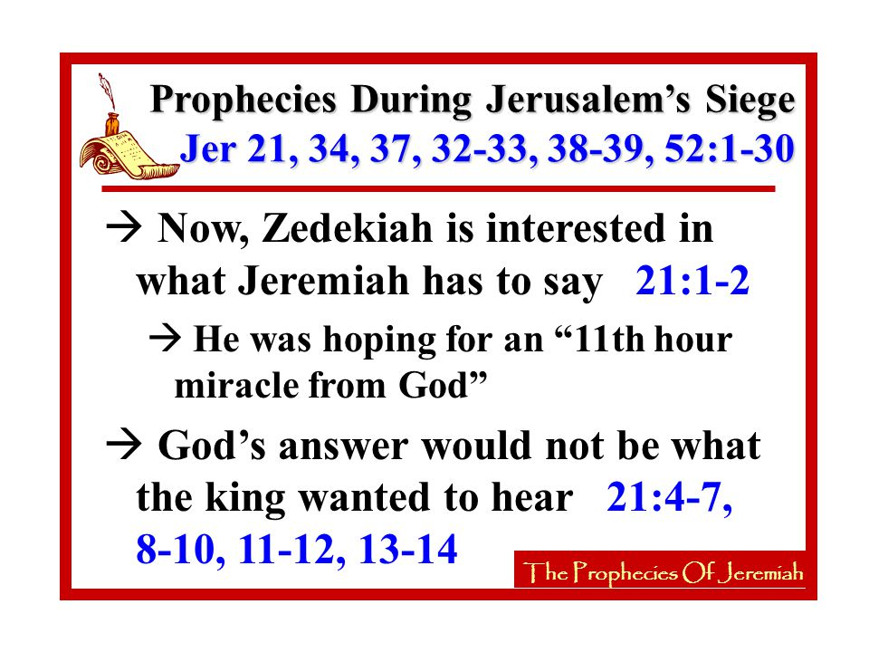 The Prophecies Of Jeremiah à Now, Zedekiah is interested in what Jeremiah has to say 21:1-2 à He was hoping for an 11th hour miracle from God à God's answer would not be what the king wanted to hear 21:4-7, 8-10, 11-12, 13-14 The Prophecies Of Jeremiah Prophecies During Jerusalem's Siege Jer 21, 34, 37, 32-33, 38-39, 52:1-30