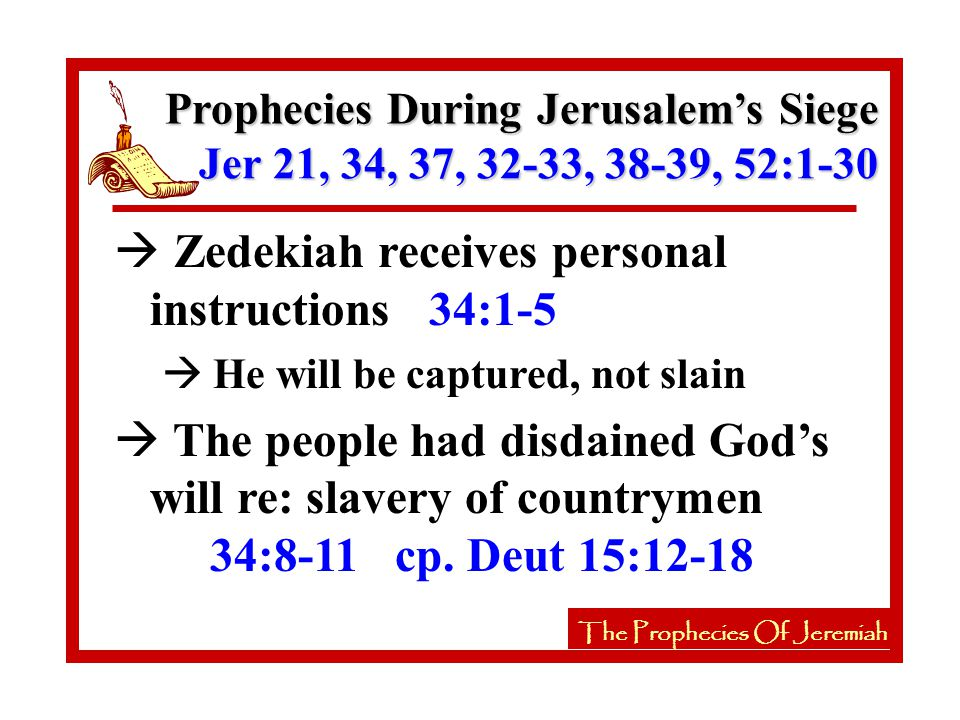The Prophecies Of Jeremiah à Zedekiah receives personal instructions 34:1-5 à He will be captured, not slain à The people had disdained God's will re: slavery of countrymen 34:8-11 cp.