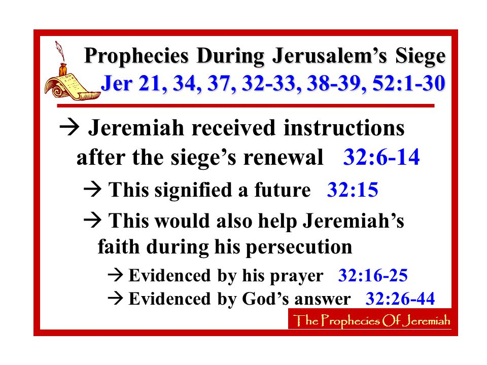 The Prophecies Of Jeremiah à Jeremiah received instructions after the siege's renewal 32:6-14 à This signified a future 32:15 à This would also help Jeremiah's faith during his persecution à Evidenced by his prayer 32:16-25 The Prophecies Of Jeremiah Prophecies During Jerusalem's Siege Jer 21, 34, 37, 32-33, 38-39, 52:1-30 à Evidenced by God's answer 32:26-44