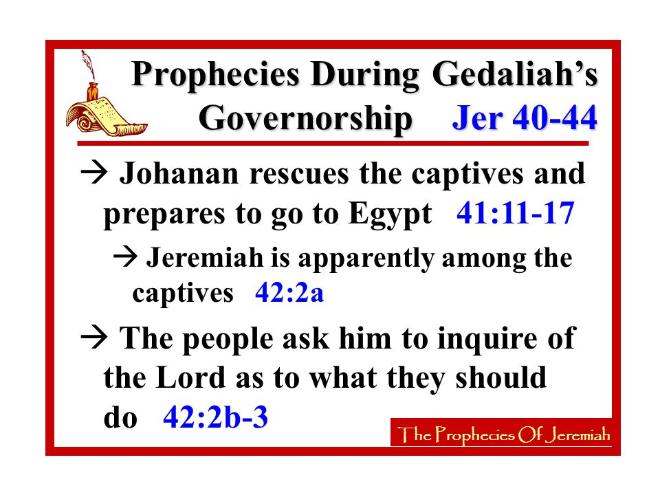 The Prophecies Of Jeremiah à Johanan rescues the captives and prepares to go to Egypt 41:11-17 à Jeremiah is apparently among the captives 42:2a à The people ask him to inquire of the Lord as to what they should do 42:2b-3 The Prophecies Of Jeremiah Prophecies During Gedaliah's Governorship Jer 40-44