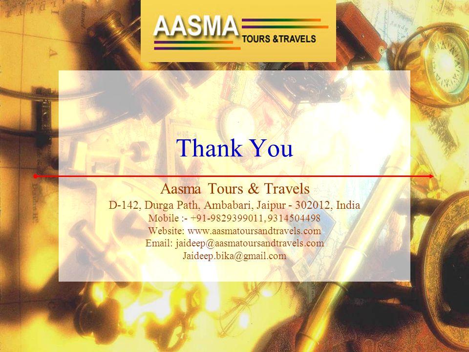 Thank You Aasma Tours & Travels D-142, Durga Path, Ambabari, Jaipur - 302012, India Mobile :- +91-9829399011, 9314504498 Website: www.aasmatoursandtra