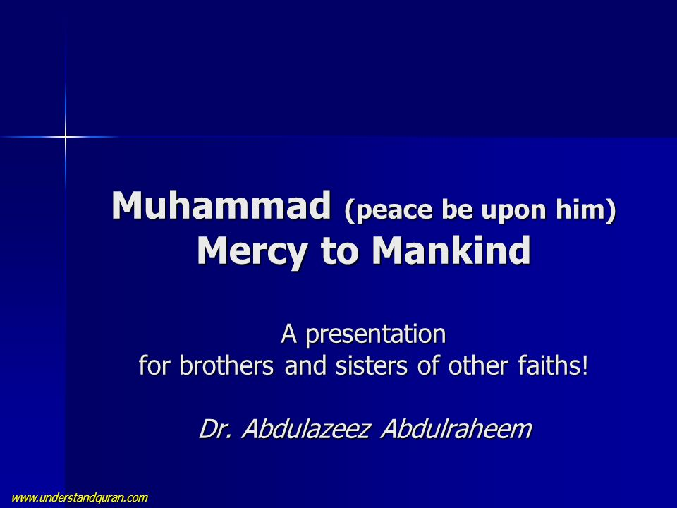 www.understandquran.com Muhammad (peace be upon him) Mercy to Mankind A presentation for brothers and sisters of other faiths! Dr. Abdulazeez Abdulrah