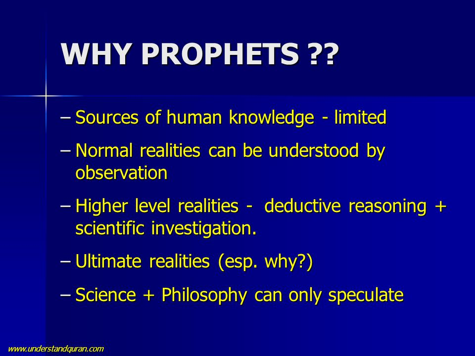 www.understandquran.com WHY PROPHETS ?? –Sources of human knowledge - limited –Normal realities can be understood by observation –Higher level realiti