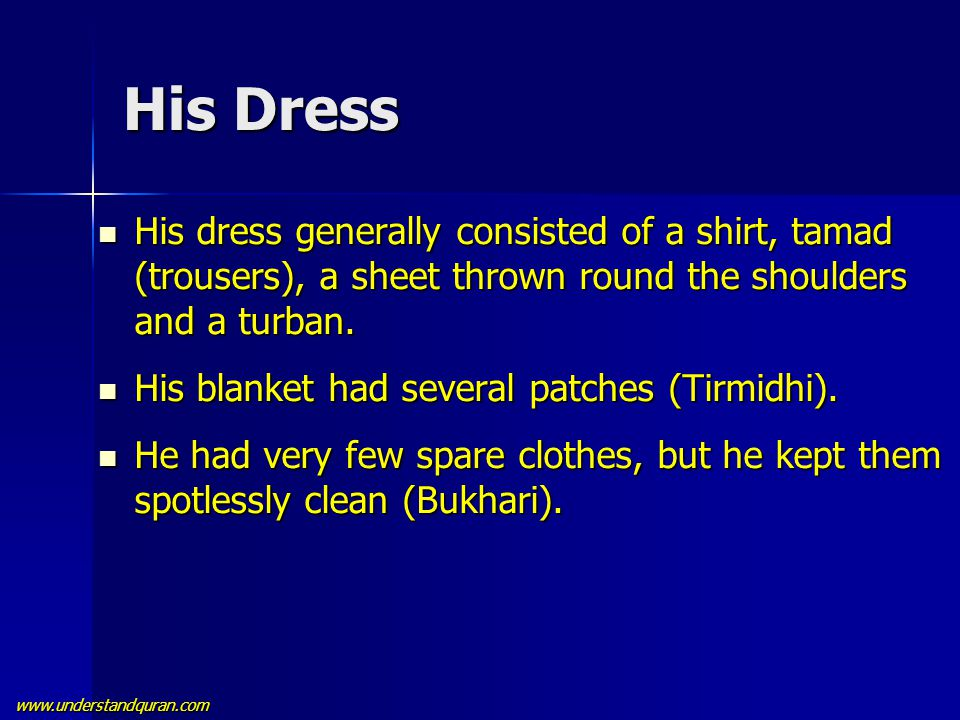 www.understandquran.com His Dress His dress generally consisted of a shirt, tamad (trousers), a sheet thrown round the shoulders and a turban. His dre