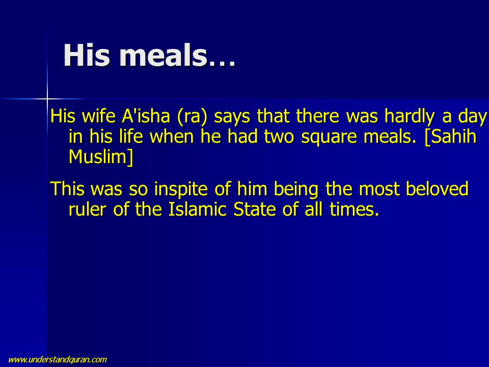 www.understandquran.com His meals … His wife A'isha (ra) says that there was hardly a day in his life when he had two square meals. [Sahih Muslim] Thi