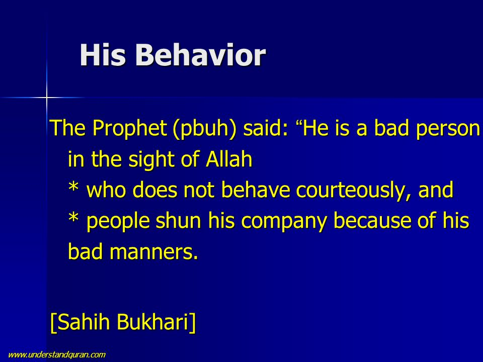 "www.understandquran.com His Behavior His Behavior The Prophet (pbuh) said: "" He is a bad person in the sight of Allah * who does not behave courteousl"