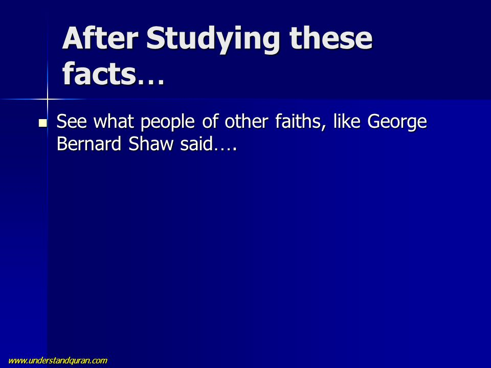 www.understandquran.com After Studying these facts … See what people of other faiths, like George Bernard Shaw said …. See what people of other faiths