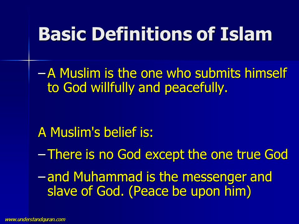 www.understandquran.com Basic Definitions of Islam –A Muslim is the one who submits himself to God willfully and peacefully. A Muslim's belief is: –Th